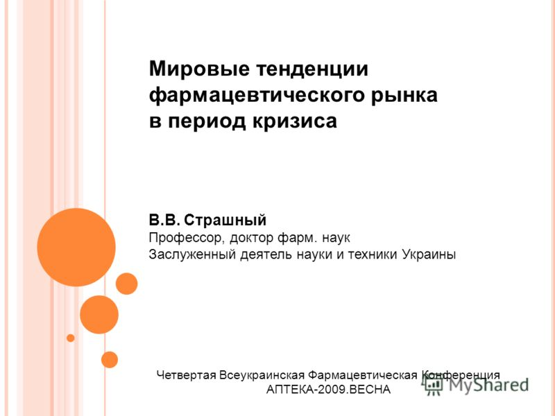 Четвертая Всеукраинская Фармацевтическая Конференция АПТЕКА-2009.ВЕСНА Мировые тенденции фармацевтического рынка в период кризиса В.В. Страшный Профессор, доктор фарм. наук Заслуженный деятель науки и техники Украины