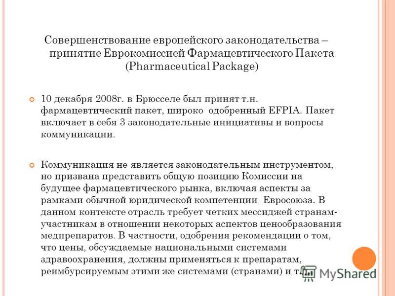Совершенствование европейского законодательства – принятие Еврокомиссией Фармацевтического Пакета (Pharmaceutical Package) 10 декабря 2008г. в Брюсселе был принят т.н. фармацевтический пакет, широко одобренный EFPIA. Пакет включает в себя 3 законодат