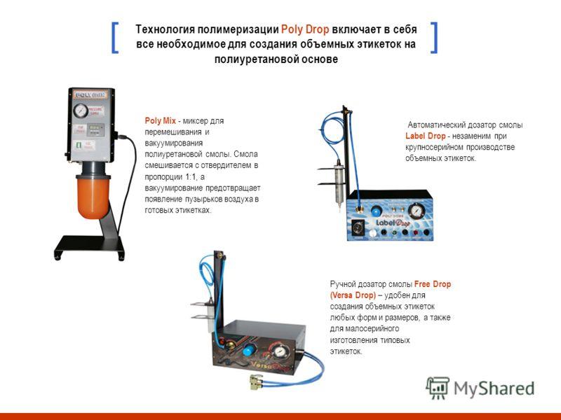 Технология полимеризации Poly Drop включает в себя все необходимое для создания объемных этикеток на полиуретановой основе [] Poly Mix - миксер для перемешивания и вакуумирования полиуретановой смолы. Смола смешивается с отвердителем в пропорции 1:1,