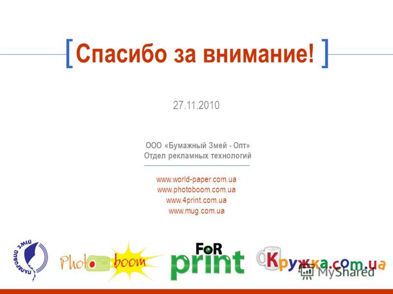 Спасибо за внимание! 27.11.2010 ООО «Бумажный Змей - Опт» Отдел рекламных технологий www.world-paper.com.ua www.photoboom.com.ua www.4print.com.ua www.mug.com.ua []