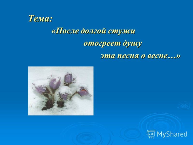 Тема: «После долгой стужи отогреет душу отогреет душу эта песня о весне…» эта песня о весне…»