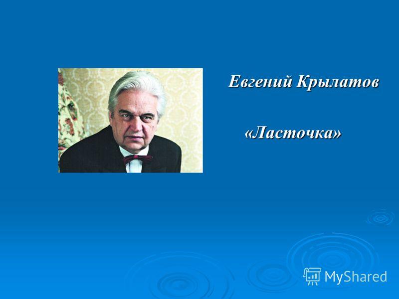 Евгений Крылатов Евгений Крылатов «Ласточка» «Ласточка»