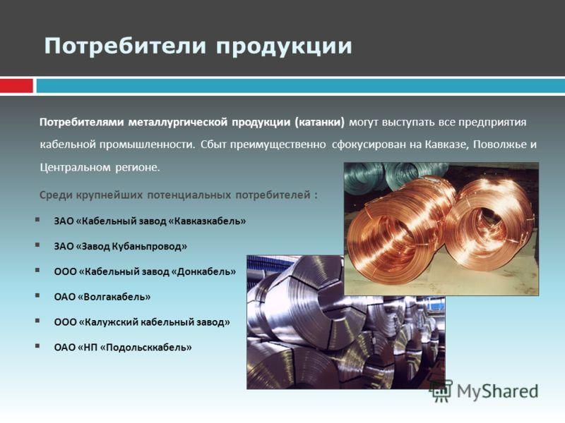 Потребители продукции Потребителями металлургической продукции ( катанки ) могут выступать все предприятия кабельной промышленности. Сбыт преимущественно сфокусирован на Кавказе, Поволжье и Центральном регионе. Среди крупнейших потенциальных потребит