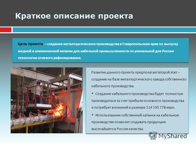 Краткое описание проекта Цель проекта – создание металлургического производства в Ставропольском крае по выпуску медной и алюминиевой катанки для кабельной промышленности по уникальной для России технологии огневого рафинирования. Развитие данного пр