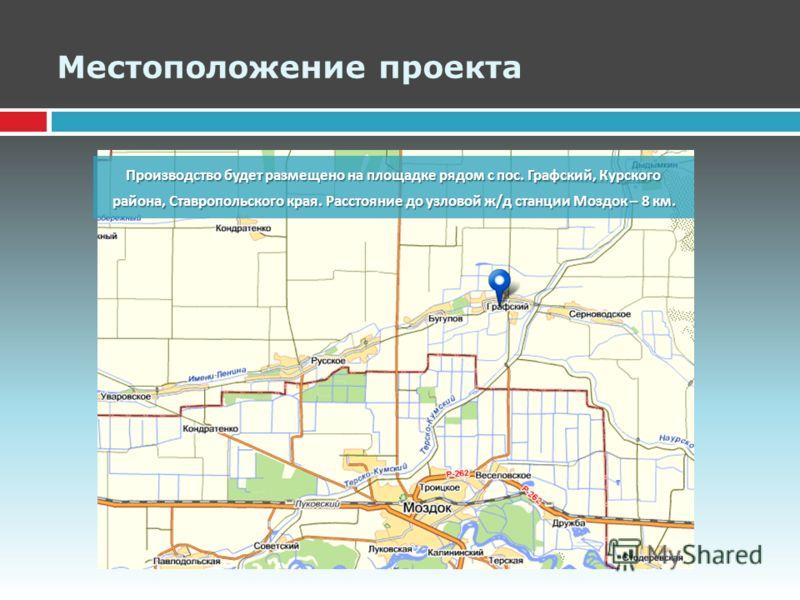 Местоположение проекта Производство будет размещено на площадке рядом с пос. Графский, Курского района, Ставропольского края. Расстояние до узловой ж / д станции Моздок – 8 км.