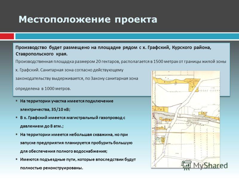 Местоположение проекта Производство будет размещено на площадке рядом с х. Графский, Курского района, Ставропольского края. Производственная площадка размером 20 гектаров, располагается в 1500 метрах от границы жилой зоны х. Графский. Санитарная зона