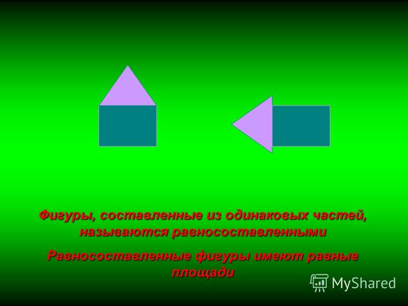 Фигуры, составленные из одинаковых частей, называются равносоставленными Равносоставленные фигуры имеют равные площади