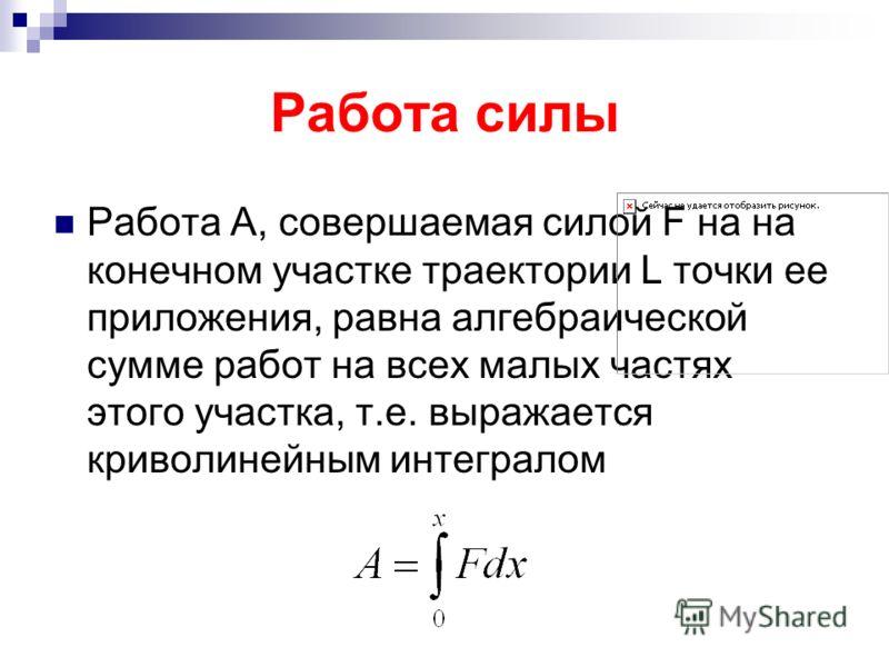 Работа силы Работа А, совершаемая силой F на на конечном участке траектории L точки ее приложения, равна алгебраической сумме работ на всех малых частях этого участка, т.е. выражается криволинейным интегралом