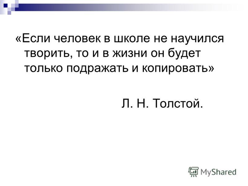 «Если человек в школе не научился творить, то и в жизни он будет только подражать и копировать» Л. Н. Толстой.