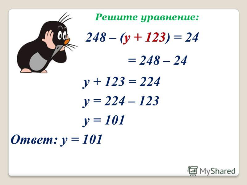 Решите уравнение: 248 – (у + 123) = 24у + 123 = 248 – 24 у + 123 = 224 у = 224 – 123 у = 101 Ответ: у = 101