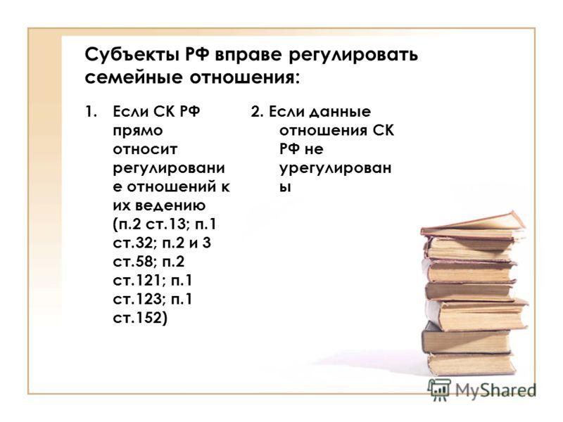 Субъекты РФ вправе регулировать семейные отношения: 1.Если СК РФ прямо относит регулировани е отношений к их ведению (п.2 ст.13; п.1 ст.32; п.2 и 3 ст.58; п.2 ст.121; п.1 ст.123; п.1 ст.152) 2. Если данные отношения СК РФ не урегулирован ы