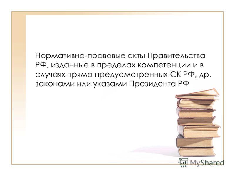 Нормативно-правовые акты Правительства РФ, изданные в пределах компетенции и в случаях прямо предусмотренных СК РФ, др. законами или указами Президента РФ