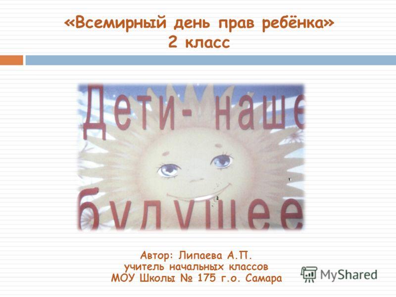 «Всемирный день прав ребёнка» 2 класс Автор: Липаева А.П. учитель начальных классов МОУ Школы 175 г.о. Самара