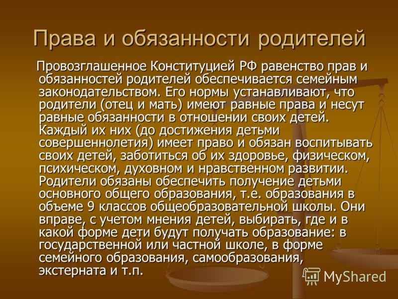 Права и обязанности родителей Провозглашенное Конституцией РФ равенство прав и обязанностей родителей обеспечивается семейным законодательством. Его нормы устанавливают, что родители (отец и мать) имеют равные права и несут равные обязанности в отнош