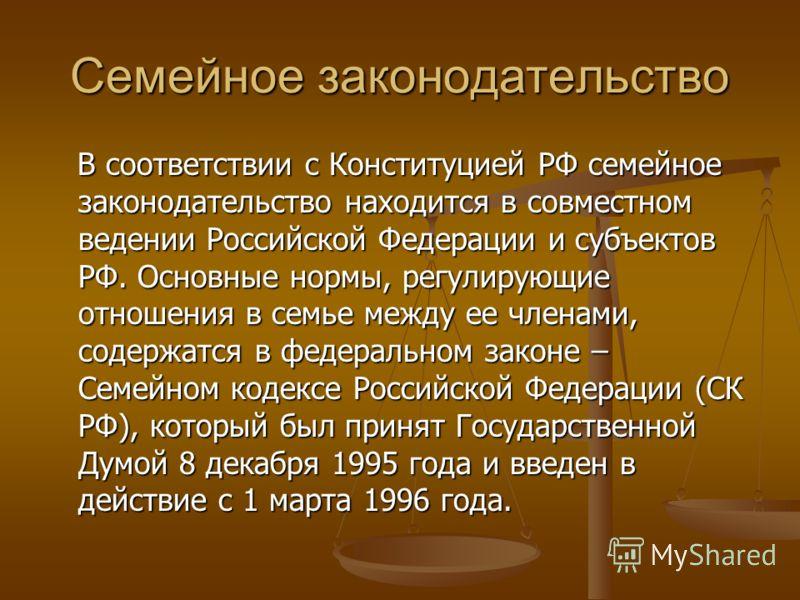 Семейное законодательство В соответствии с Конституцией РФ семейное законодательство находится в совместном ведении Российской Федерации и субъектов РФ. Основные нормы, регулирующие отношения в семье между ее членами, содержатся в федеральном законе