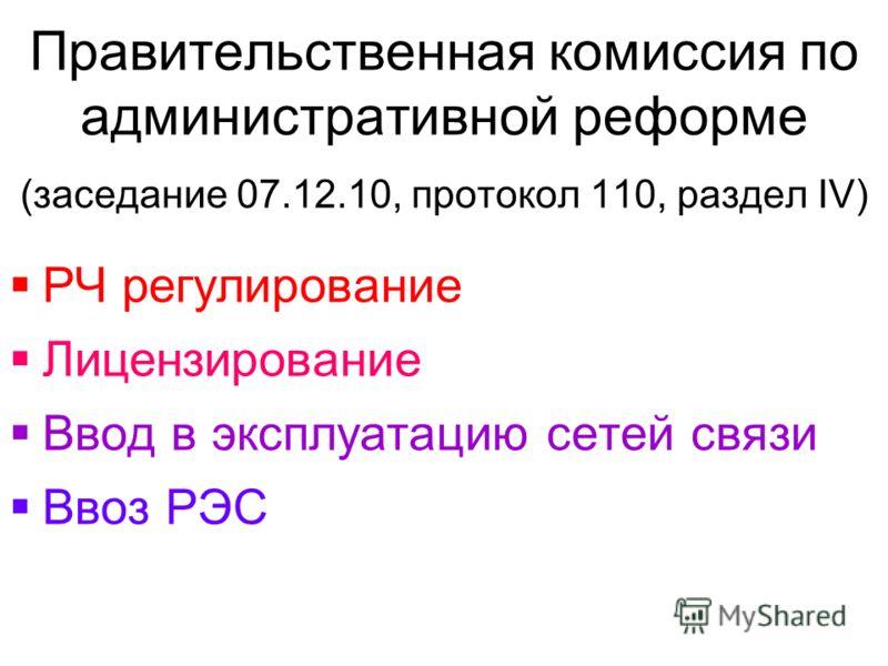 Правительственная комиссия по административной реформе (заседание 07.12.10, протокол 110, раздел IV) РЧ регулирование Лицензирование Ввод в эксплуатацию сетей связи Ввоз РЭС