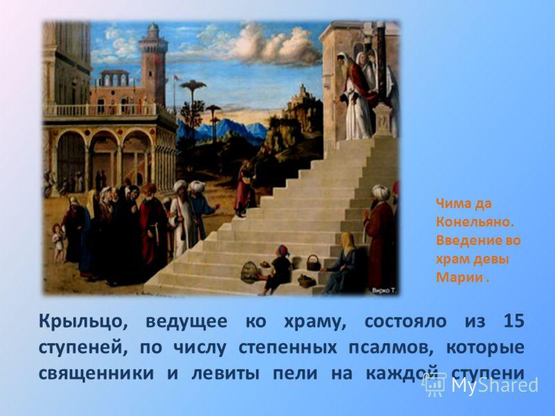 Крыльцо, ведущее ко храму, состояло из 15 ступеней, по числу степенных псалмов, которые священники и левиты пели на каждой ступени Чима да Конельяно. Введение во храм девы Марии.