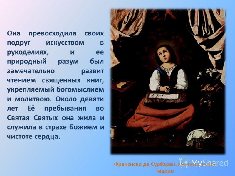 Она превосходила своих подруг искусством в рукоделиях, и ее природный разум был замечательно развит чтением священных книг, укрепляемый богомыслием и молитвою. Около девяти лет Её пребывания во Святая Святых она жила и служила в страхе Божием и чисто