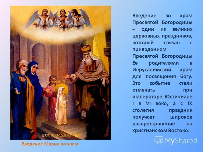 Введение во храм Пресвятой Богородицы – один из великих церковных праздников, который связан с приведением Пресвятой Богородицы Ее родителями в Иерусалимский храм для посвящения Богу. Это событие стали отмечать при императоре Юстиниане I в VI веке, а