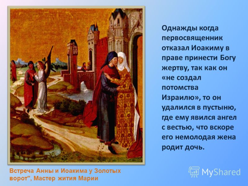 Однажды когда первосвященник отказал Иоакиму в праве принести Богу жертву, так как он «не создал потомства Израилю», то он удалился в пустыню, где ему явился ангел с вестью, что вскоре его немолодая жена родит дочь. Встреча Анны и Иоакима у Золотых в