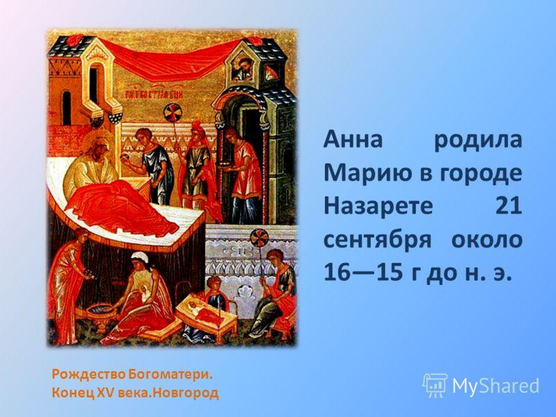 Анна родила Марию в городе Назарете 21 сентября около 1615 г до н. э. Рождество Богоматери. Конец XV века.Новгород