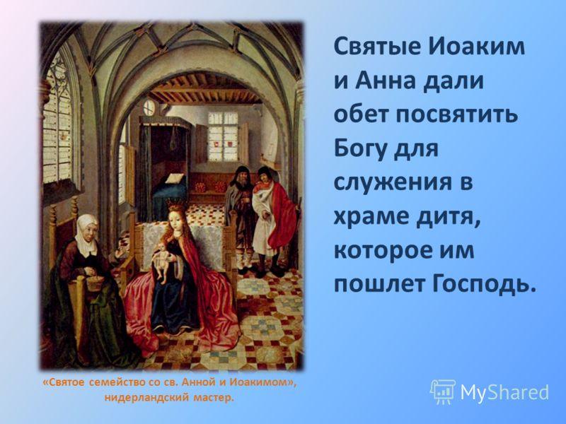 «Святое семейство со св. Анной и Иоакимом», нидерландский мастер. Святые Иоаким и Анна дали обет посвятить Богу для служения в храме дитя, которое им пошлет Господь.