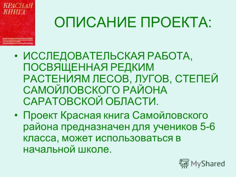 ОПИСАНИЕ ПРОЕКТА: ИССЛЕДОВАТЕЛЬСКАЯ РАБОТА, ПОСВЯЩЕННАЯ РЕДКИМ РАСТЕНИЯМ ЛЕСОВ, ЛУГОВ, СТЕПЕЙ САМОЙЛОВСКОГО РАЙОНА САРАТОВСКОЙ ОБЛАСТИ. Проект Красная книга Самойловского района предназначен для учеников 5-6 класса, может использоваться в начальной ш
