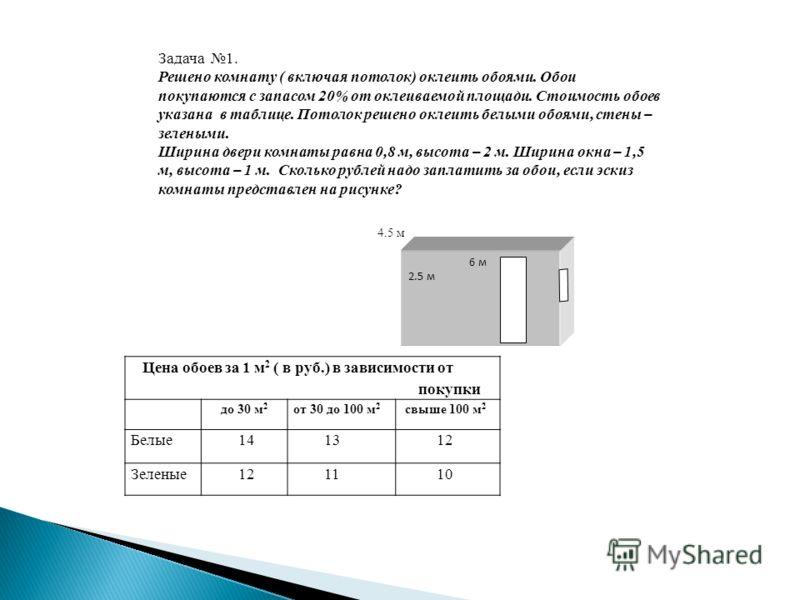 Цена обоев за 1 м 2 ( в руб.) в зависимости от покупки до 30 м 2 от 30 до 100 м 2 свыше 100 м 2 Белые 14 13 12 Зеленые 12 11 10 6 м 2.5 м Задача 1. Решено комнату ( включая потолок) оклеить обоями. Обои покупаются с запасом 20% от оклеиваемой площади