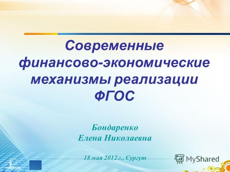 Бондаренко Елена Николаевна 18 мая 2012 г., Сургут Современные финансово-экономические механизмы реализации ФГОС