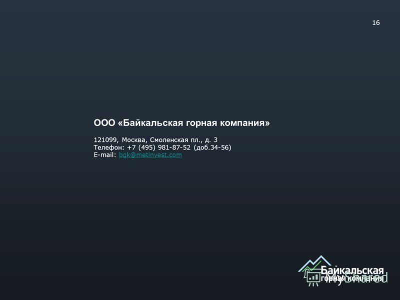 ООО «Байкальская горная компания» 121099, Москва, Смоленская пл., д. 3 Телефон: +7 (495) 981-87-52 (доб.34-56) E-mail: bgk@metinvest.combgk@metinvest.com 16