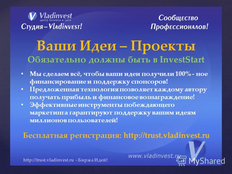 http://trust.vladinvest.ru - Биржа Идей! Ваши Идеи – Проекты Обязательно должны быть в InvestStart Мы сделаем всё, чтобы ваши идеи получили 100% - ное финансирование и поддержку спонсоров! Предложенная технология позволяет каждому автору получать при