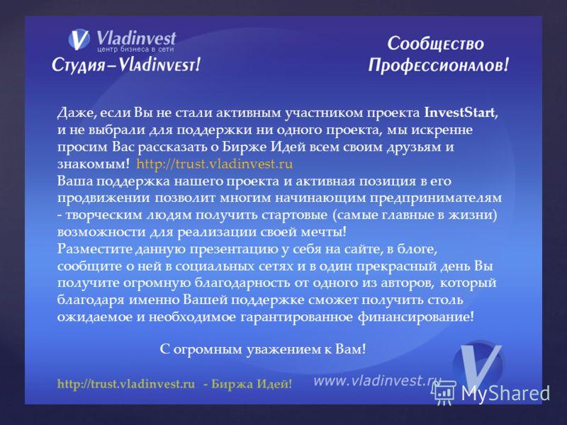 http://trust.vladinvest.ru - Биржа Идей! Даже, если Вы не стали активным участником проекта InvestStart, и не выбрали для поддержки ни одного проекта, мы искренне просим Вас рассказать о Бирже Идей всем своим друзьям и знакомым! http://trust.vladinve