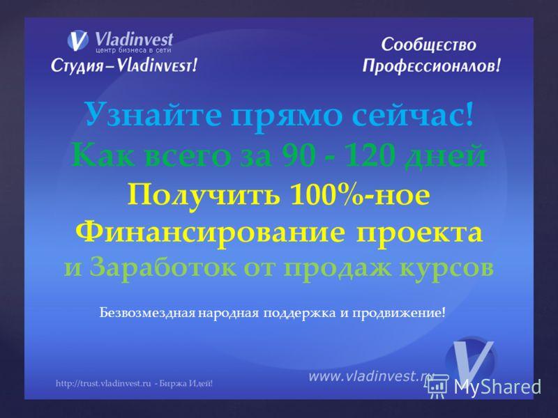 Узнайте прямо сейчас! Как всего за 90 - 120 дней Получить 100%-ное Финансирование проекта и Заработок от продаж курсов http://trust.vladinvest.ru - Биржа Идей! Безвозмездная народная поддержка и продвижение!