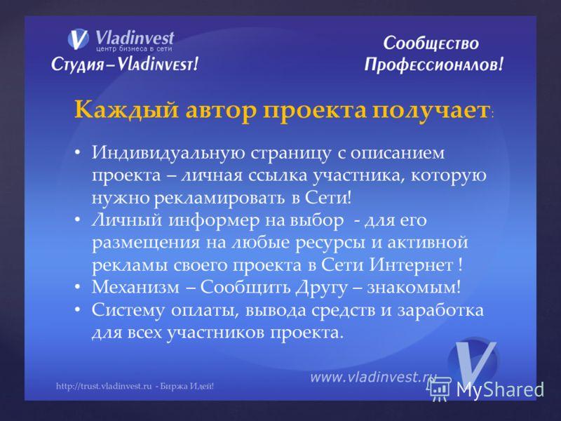 http://trust.vladinvest.ru - Биржа Идей! Каждый автор проекта получает : Индивидуальную страницу с описанием проекта – личная ссылка участника, которую нужно рекламировать в Сети! Личный информер на выбор - для его размещения на любые ресурсы и актив
