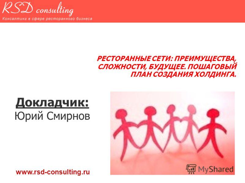 РЕСТОРАННЫЕ СЕТИ: ПРЕИМУЩЕСТВА, СЛОЖНОСТИ, БУДУЩЕЕ. ПОШАГОВЫЙ ПЛАН СОЗДАНИЯ ХОЛДИНГА. Докладчик: Юрий Смирнов www.rsd-consulting.ru