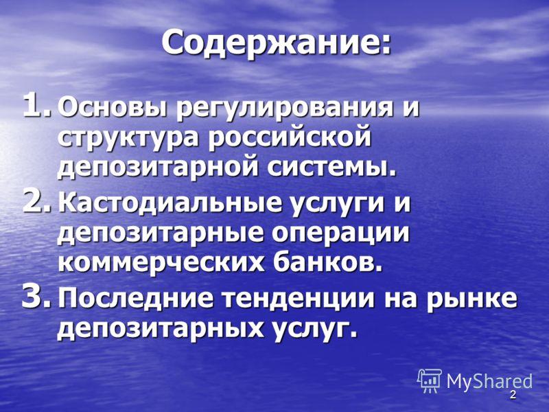 2 Содержание: 1. Основы регулирования и структура российской депозитарной системы. 2. Кастодиальные услуги и депозитарные операции коммерческих банков. 3. Последние тенденции на рынке депозитарных услуг.