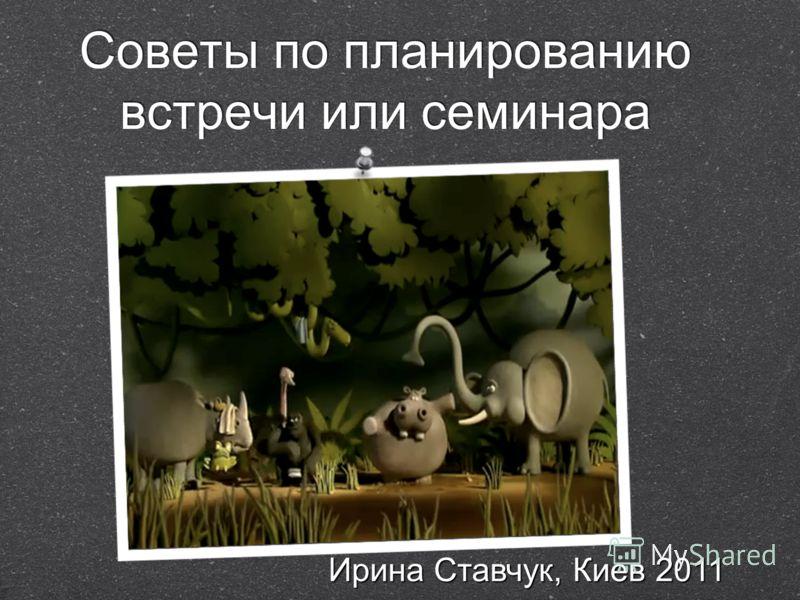 Советы по планированию встречи или семинара Ирина Ставчук, Киев 2011