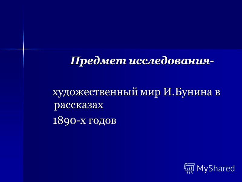 Предмет исследования- художественный мир И.Бунина в рассказах художественный мир И.Бунина в рассказах 1890-х годов 1890-х годов