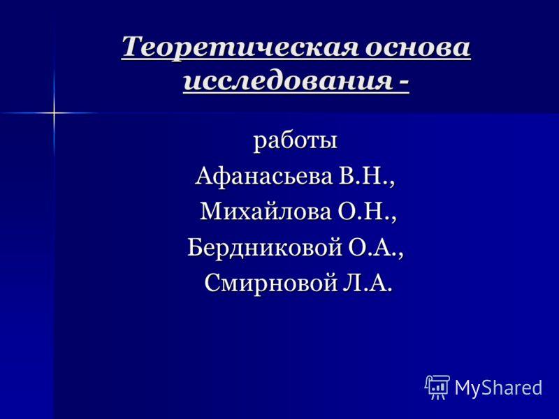 Теоретическая основа исследования - работы Афанасьева В.Н., Михайлова О.Н., Михайлова О.Н., Бердниковой О.А., Смирновой Л.А. Смирновой Л.А.