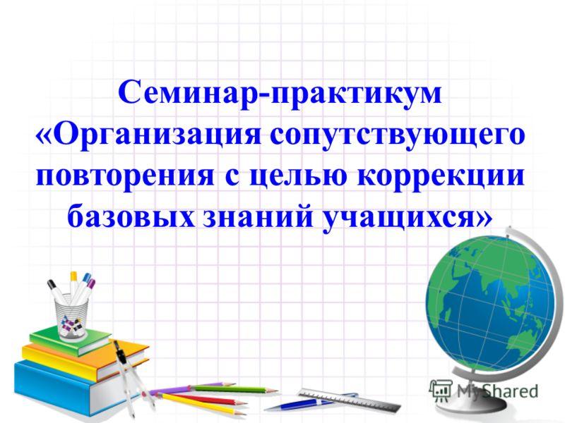 Семинар-практикум «Организация сопутствующего повторения с целью коррекции базовых знаний учащихся»