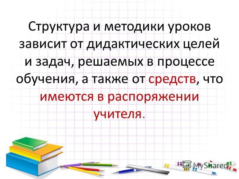 Структура и методики уроков зависит от дидактических целей и задач, решаемых в процессе обучения, а также от средств, что имеются в распоряжении учителя.