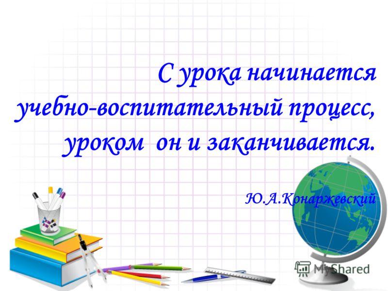С урока начинается учебно-воспитательный процесс, уроком он и заканчивается. Ю.А.Конаржевский