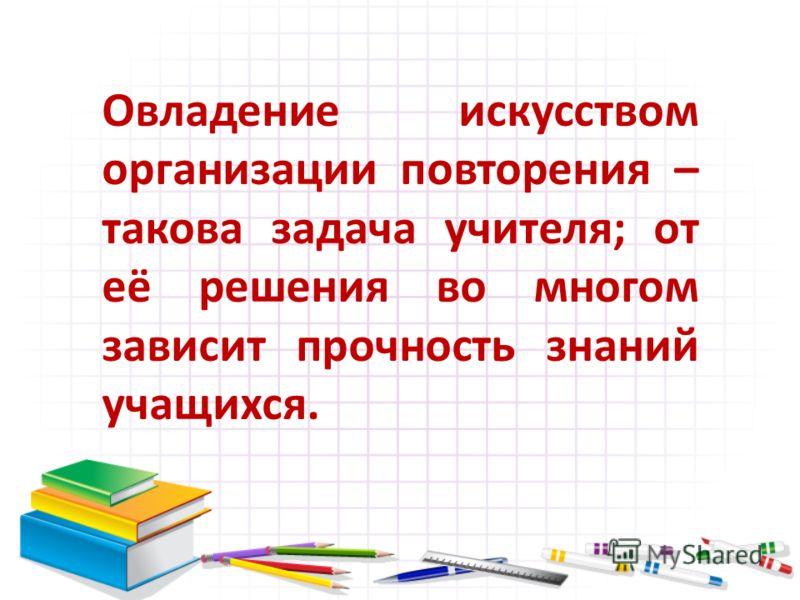 Овладение искусством организации повторения – такова задача учителя; от её решения во многом зависит прочность знаний учащихся.