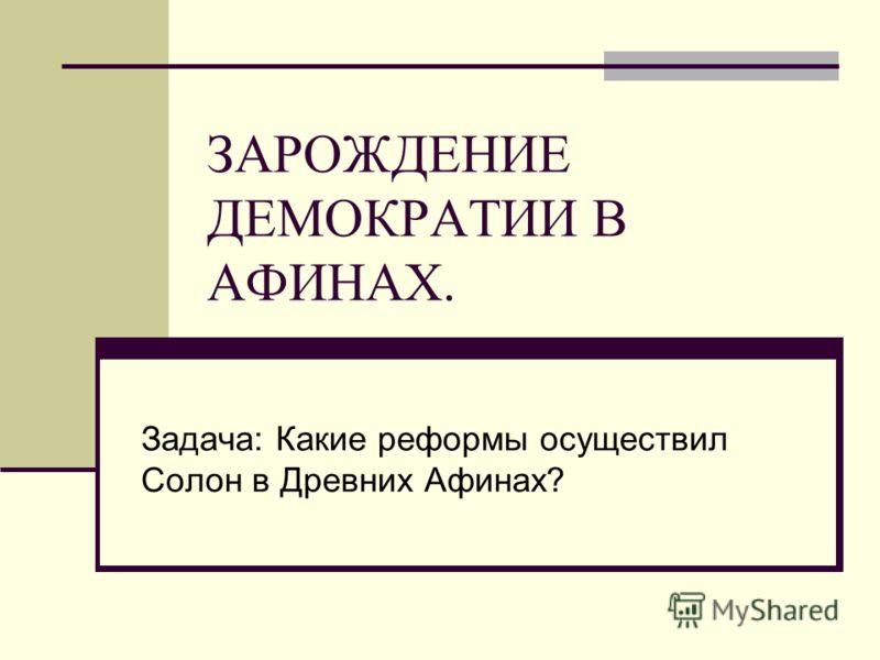 ЗАРОЖДЕНИЕ ДЕМОКРАТИИ В АФИНАХ. Задача: Какие реформы осуществил Солон в Древних Афинах?