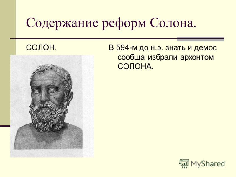 Содержание реформ Солона. СОЛОН.В 594-м до н.э. знать и демос сообща избрали архонтом СОЛОНА.