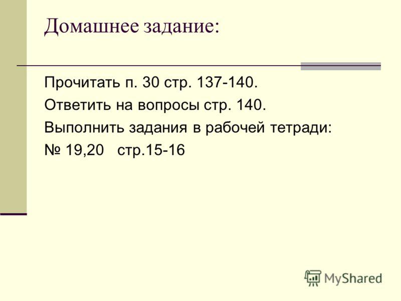 Домашнее задание: Прочитать п. 30 стр. 137-140. Ответить на вопросы стр. 140. Выполнить задания в рабочей тетради: 19,20 стр.15-16
