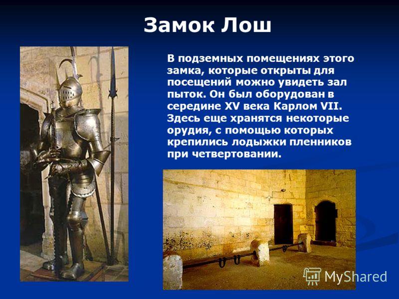 В подземных помещениях этого замка, которые открыты для посещений можно увидеть зал пыток. Он был оборудован в середине XV века Карлом VII. Здесь еще хранятся некоторые орудия, с помощью которых крепились лодыжки пленников при четвертовании.