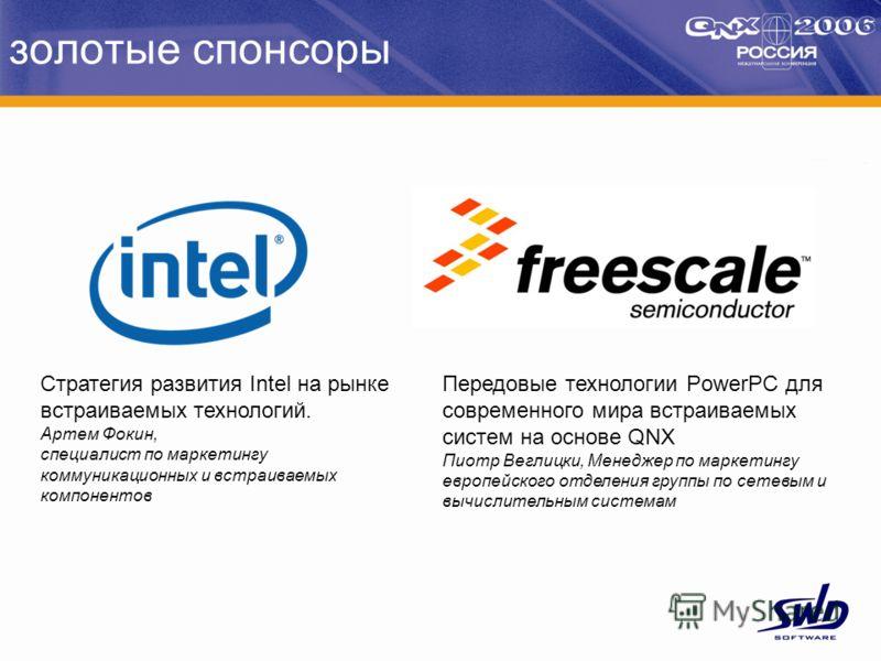 золотые спонсоры Стратегия развития Intel на рынке встраиваемых технологий. Артем Фокин, специалист по маркетингу коммуникационных и встраиваемых компонентов Передовые технологии PowerPC для современного мира встраиваемых систем на основе QNX Пиотр В