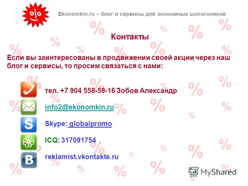 Контакты Ekonomkin.ru – блог и сервисы для экономных шопоголиков Если вы заинтересованы в продвижении своей акции через наш блог и сервисы, то просим связаться с нами: тел. +7 904 558-59-16 Зобов Александр info2@ekonomkin.ru Skype: globalpromo ICQ: 3