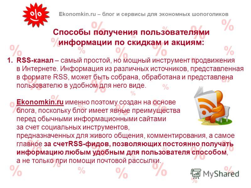 Способы получения пользователями информации по скидкам и акциям: Ekonomkin.ru – блог и сервисы для экономных шопоголиков 1.RSS-канал – самый простой, но мощный инструмент продвижения в Интернете. Информация из различных источников, представленная в ф